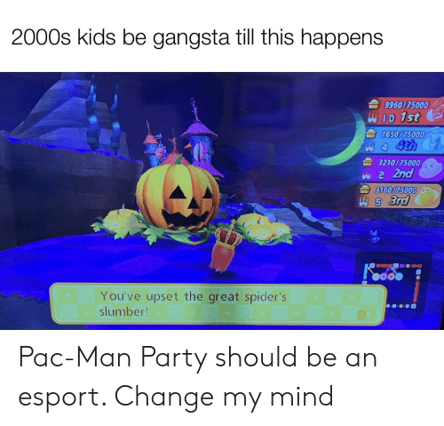 Gangsta, Party, and Kids: 2000s kids be gangsta till this happens  9960175000  WI0 1st  165075000  4 4th  3210/75000  2 2nd  3160175000  5 3rd  You've upset the great spider's  slumber! Pac-Man Party should be an esport. Change my mind
