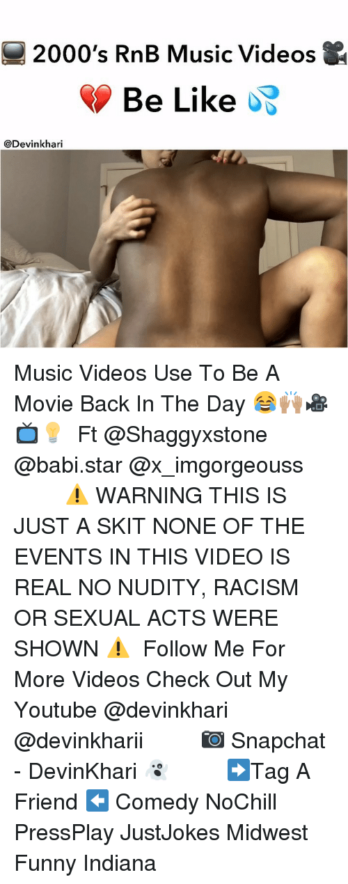 Be Like, Funny, and Memes: 2000's RnB Music Videos  Be Like  @Devinkhari Music Videos Use To Be A Movie Back In The Day 😂🙌🏽🎥📺💡 ━━━━━━━ Ft @Shaggyxstone @babi.star @x_imgorgeouss ━━━━━━━ ⚠️ WARNING THIS IS JUST A SKIT NONE OF THE EVENTS IN THIS VIDEO IS REAL NO NUDITY, RACISM OR SEXUAL ACTS WERE SHOWN ⚠️ ━━━━━━━ Follow Me For More Videos Check Out My Youtube @devinkhari @devinkharii ━━━━━━━ 📷 Snapchat - DevinKhari 👻 ━━━━━━━ ➡️Tag A Friend ⬅️ Comedy NoChill PressPlay JustJokes Midwest Funny Indiana