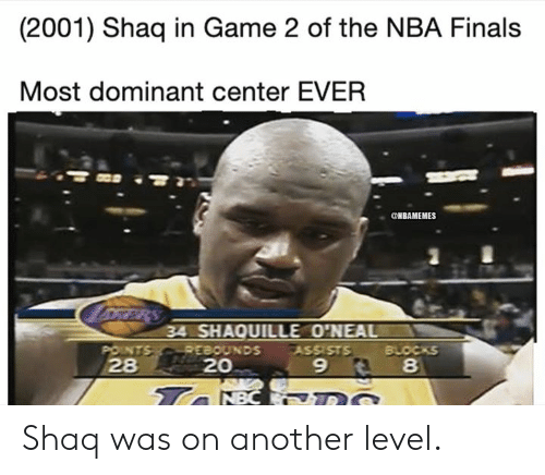 Shaq: (2001) Shaq in Game 2 of the NBA Finals  Most dominant center EVER  ONBAMEMES  oRRRS  34 SHAQUILLE O'NEAL  POINTS REBOUNDS  28  BLOCKS  8  ASSISTS  20  9  Ta NBC DS Shaq was on another level.