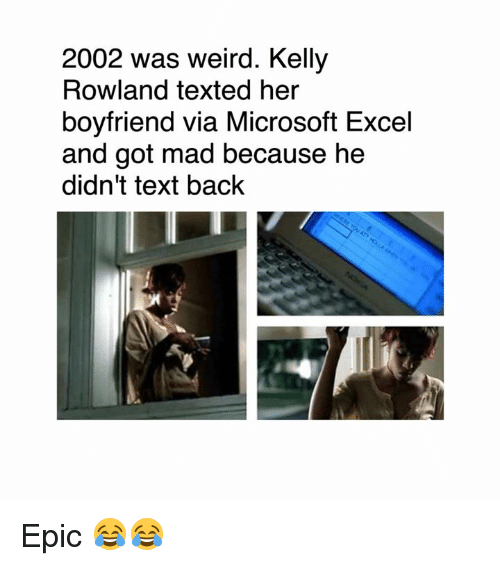 Kelly Rowland: 2002 was weird. Kelly  Rowland texted her  boyfriend via Microsoft Excel  and got mad because he  didn't text back Epic 😂😂