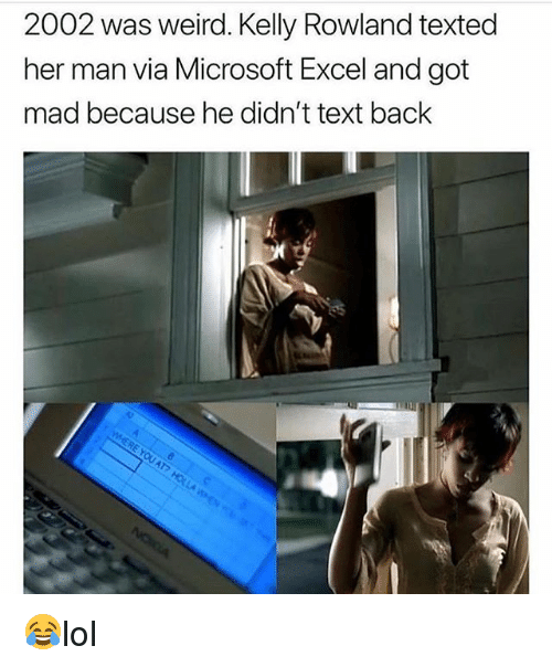 Memes, Microsoft, and Microsoft Excel: 2002 was weird. Kelly Rowland texted  her man via Microsoft Excel and got  mad because he didn't text back 😂lol