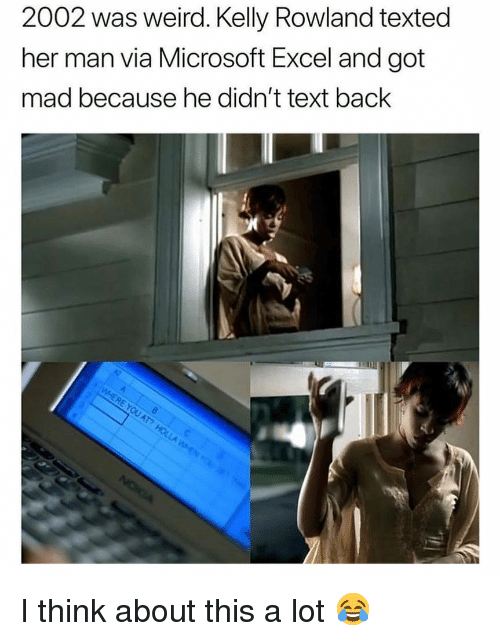 Kelly Rowland: 2002 was weird. Kelly Rowland texted  her man via Microsoft Excel and got  mad because he didn't text back I think about this a lot 😂