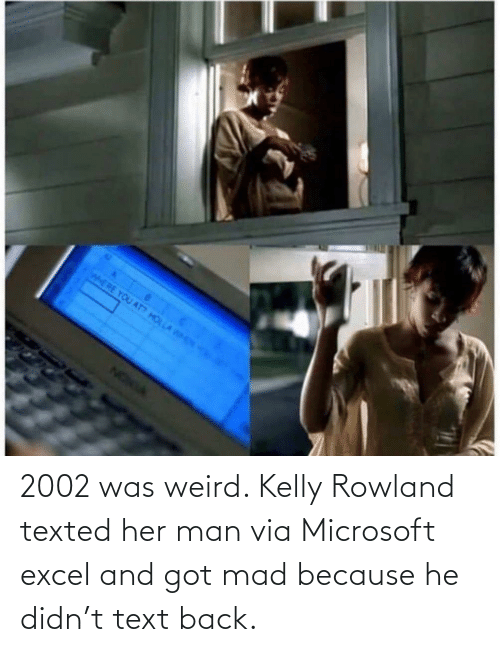 Kelly: 2002 was weird. Kelly Rowland texted her man via Microsoft excel and got mad because he didn't text back.
