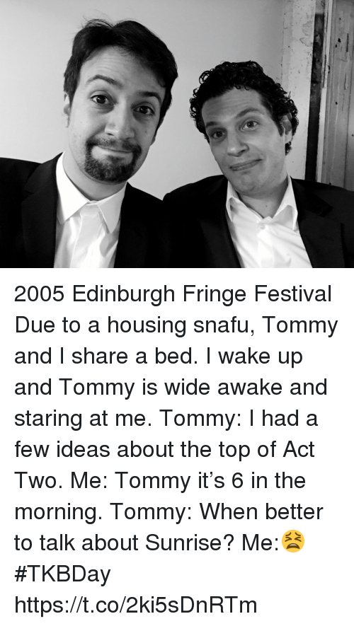 tommy: 2005 Edinburgh Fringe Festival Due to a housing snafu, Tommy and I share a bed. I wake up and Tommy is wide awake and staring at me. Tommy: I had a few ideas about the top of Act Two. Me: Tommy it's 6 in the morning. Tommy: When better to talk about Sunrise? Me:😫 #TKBDay https://t.co/2ki5sDnRTm