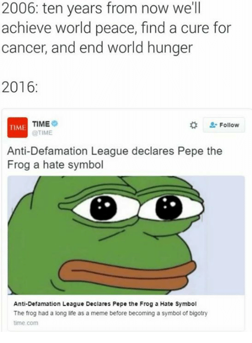 Life, Meme, and Memes: 2006: ten years from now we'll  achieve world peace, find a cure for  cancer, and end world hunger  2016  TIME  Follow  TIME  @TIME  Anti-Defamation League declares Pepe the  Frog a hate symbol  Anti-Defamation League Declares Pepe the Frog a Hate Symbol  The frog had a long life as a meme before becoming a symbol of bigotry  time com