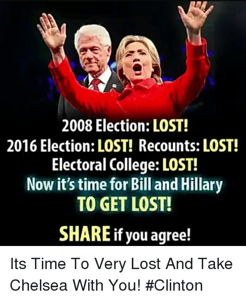 2016 Election: 2008 Election: LOST!  2016 Election: LOST! Recounts: LOST!  Electoral College: LOST!  Now it's time for Bill and Hillary  TO GET LOST!  SHARE if you agree! Its Time To Very Lost And Take Chelsea With You! #Clinton