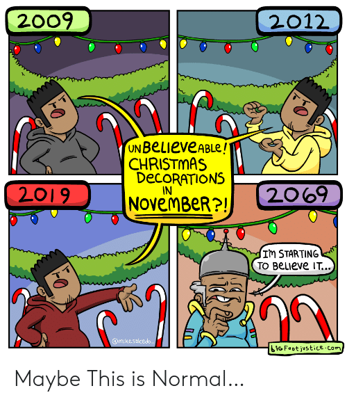 Believe It: 2009  2012  UN BeLieveABLe!  CHRISTMAS  DECORATIONS  IN  2069  2019  NOvemBeR?!  Im STARTING  TO BeLIeve IT...  @mikesalcedo  iGFoot justice.com Maybe This is Normal…