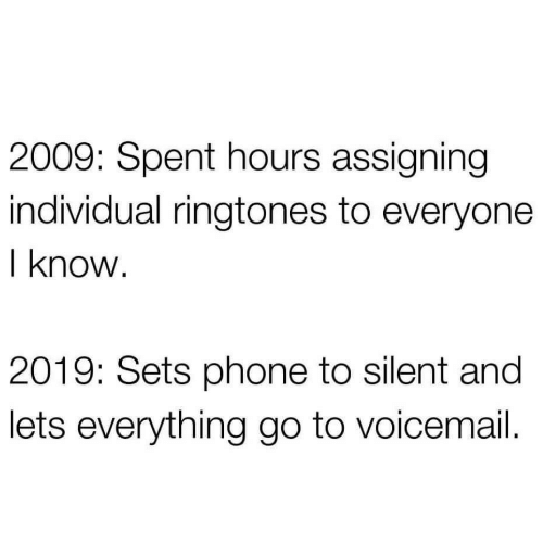 Sets: 2009: Spent hours assigning  individual ringtones to everyone  I know.  2019: Sets phone to silent and  lets everything go to voicemail.
