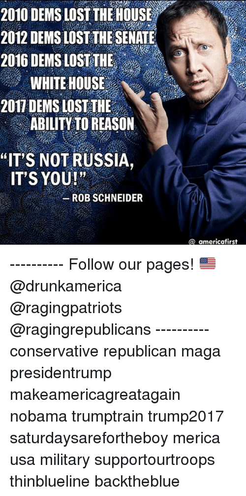 """Memes, White House, and Lost: 2010 DEMS LOST THE HOUSE  2012 DEMS LOST THE SENATE  2016 DEMS LOST THE  WHITE HOUSE  2017 DEMS LOST THE  ABILITY TO REASON  """"ITS NOT RUSSIA,  ITS YOU!""""  ROB SCHNEIDER  @ americafirst ---------- Follow our pages! 🇺🇸 @drunkamerica @ragingpatriots @ragingrepublicans ---------- conservative republican maga presidentrump makeamericagreatagain nobama trumptrain trump2017 saturdaysarefortheboy merica usa military supportourtroops thinblueline backtheblue"""