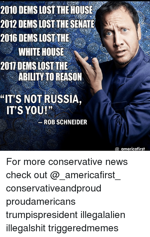 """Memes, News, and White House: 2010 DEMS LOST THEHOUSE  2012 DEMS LOST THE SENATE  2016 DEMS LOST THE  WHITE HOUSE  2017 DEMS LOST THE  ABILITY TO REASON  """"IT S NOT RUSSIA,  IT'S YOU ! """" ..  -ROB SCHNEIDER  @ americafirst For more conservative news check out @_americafirst_ conservativeandproud proudamericans trumpispresident illegalalien illegalshit triggeredmemes �"""