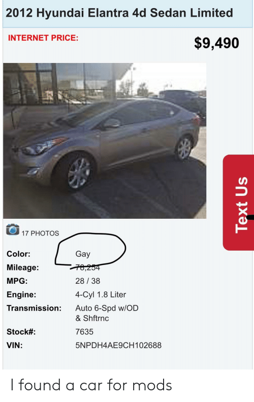 Internet, Hyundai, and Limited: 2012 Hyundai Elantra 4d Sedan Limited  INTERNET PRICE:  $9,490  17 PHOTOS  Color:  Mileage:  MPG  Engine:  Transmission:  Gay  28 38  4-Cyl 1.8 Liter  Auto 6-Spd w/OD  & Shftrnc  7635  5NPDH4AE9CH102688  Stock#:  VIN: I found a car for mods
