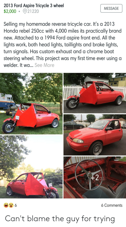 Chrome, Head, and Honda: 2013 Ford Aspire Tricycle 3 wheel  $2,000021220  MESSAGE  Selling my homemade reverse tricycle car. It's a 2013  Honda rebel 250cc with 4,000 miles its practically brand  new. Attached to a 1994 Ford aspire front end. All the  lights work, both head lights, taillights and brake lights,  turn signals. Has custom exhaust and a chrome boat  steering wheel. This project was my first time ever using a  welder. It wa.. See More  510 75  +2  510 75  6 Comments  6 Can't blame the guy for trying