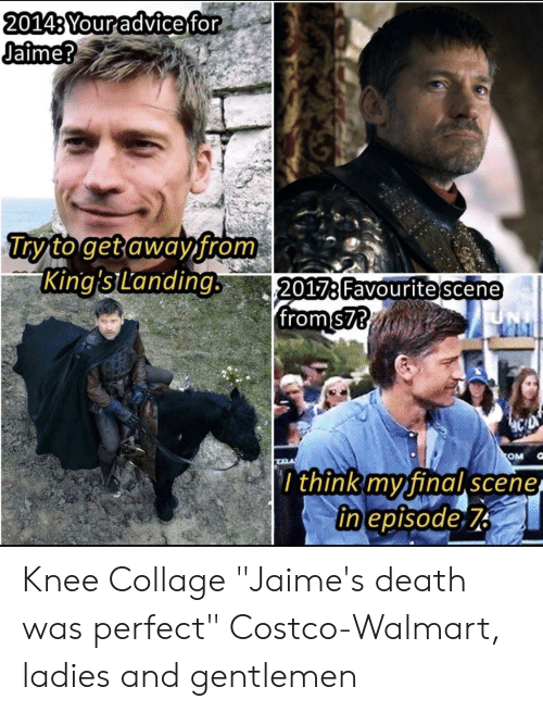 """Advice, Costco, and Walmart: 20143 Your advice for  Jaime?  Try to get away from  King'sLanding.  2017:Favourite scene  from $73  OM  r think my final scene  in episode 7 Knee Collage """"Jaime's death was perfect"""" Costco-Walmart, ladies and gentlemen"""