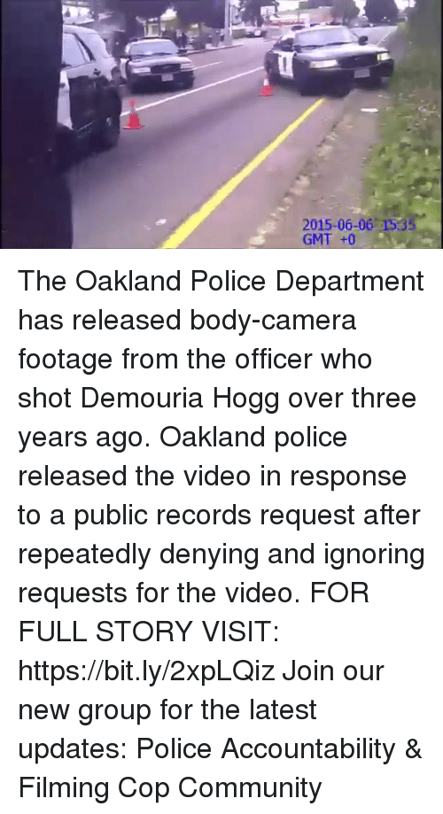 Community, Memes, and Police: 2015-06-06 153  GMT +0 The Oakland Police Department has released body-camera footage from the officer who shot Demouria Hogg over three years ago. Oakland police released the video in response to a public records request after repeatedly denying and ignoring requests for the video. FOR FULL STORY VISIT: https://bit.ly/2xpLQiz Join our new group for the latest updates: Police Accountability & Filming Cop Community