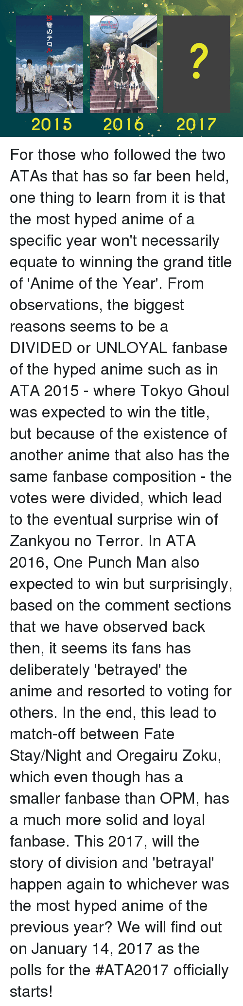 fate stay: 2015 2016 2017 For those who followed the two ATAs that has so far been held, one thing to learn from it is that the most hyped anime of a specific year won't necessarily equate to winning the grand title of 'Anime of the Year'.    From observations, the biggest reasons seems to be a DIVIDED or UNLOYAL fanbase of the hyped anime such as in ATA 2015 - where Tokyo Ghoul was expected to win the title, but because of the existence of another anime that also has the same fanbase composition - the votes were divided, which lead to the eventual surprise win of Zankyou no Terror. In ATA 2016, One Punch Man also expected to win but surprisingly, based on the comment sections that we have observed back then, it seems its fans has deliberately 'betrayed' the anime and resorted to voting for others. In the end, this lead to match-off between Fate Stay/Night and Oregairu Zoku, which even though has a smaller fanbase than OPM, has a much more solid and loyal fanbase.  This 2017, will the story of division and 'betrayal' happen again to whichever was the most hyped anime of the previous year?   We will find out on January 14, 2017 as the polls for the #ATA2017 officially starts!