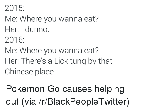 Blackpeopletwitter, Pokemon, and Chinese: 2015  Me: Where you wanna eat?  Her: I dunno  2016:  Me: Where you wanna eat?  Her: There's a Lickitung by that  Chinese place <p>Pokemon Go causes helping out (via /r/BlackPeopleTwitter)</p>