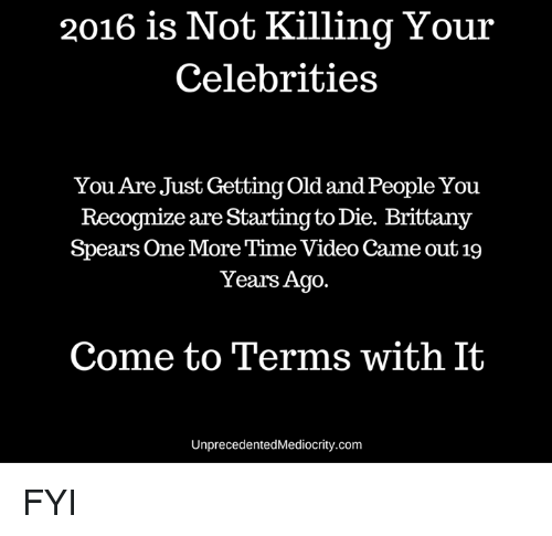 Brittanie: 2016 is Not Killing Your  Celebrities  You Are Just Getting old and People You  Recognize are Starting to Die. Brittany  Spears One More Time Video Came out 19  Years Ago.  Come to Terms with It  UnprecedentedMediocrity.com FYI