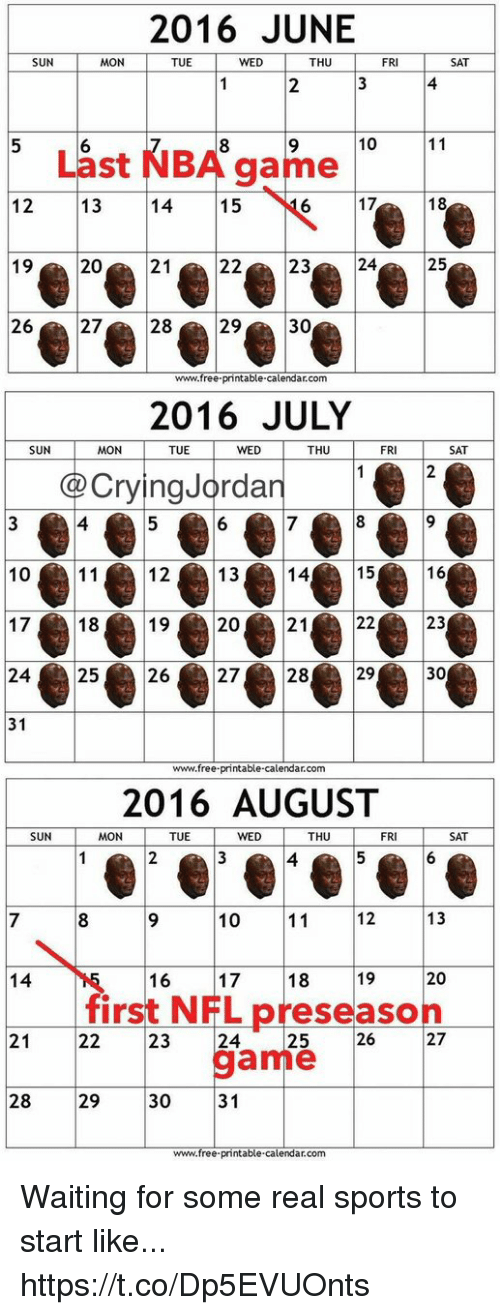 Crying, Nba, and Nfl: 2016 JUNE  SUN  MON  TUE  WED  THU  FRI  SAT  4  5  10  Last NBA game  12 13 14 15  192021  2272829  6 17  18  2223  25  30  www.free printable.calendar.com  2016 JULY  SUN  MON  TUE  WED  THU  FRI  SAT  Crying Jordan  4  12  14  10  1718202  24 2526272829  31  13  15  16  2122  23  30  www.free-printable-calendar.com  2016 AUGUST  SUN  MON  TUE  WED  THU  FRI  SAT  4  8 9 10112 13  14  16 1718 19  20  first NFL preseason  21  22 23 24  25  26  27  game  31  28 29  30  www.free printable-calendar.com Waiting for some real sports to start like... https://t.co/Dp5EVUOnts