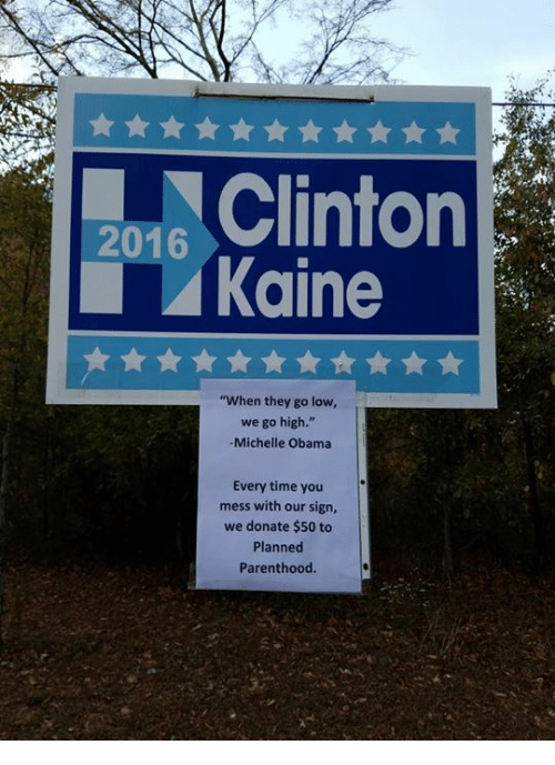 """When They Go Low We Go High: 2016  Kaine  """"When they go low,  we go high.""""  Michelle Obama  Every time you  mess with our sign,  we donate $50 to  Planned  Parenthood"""