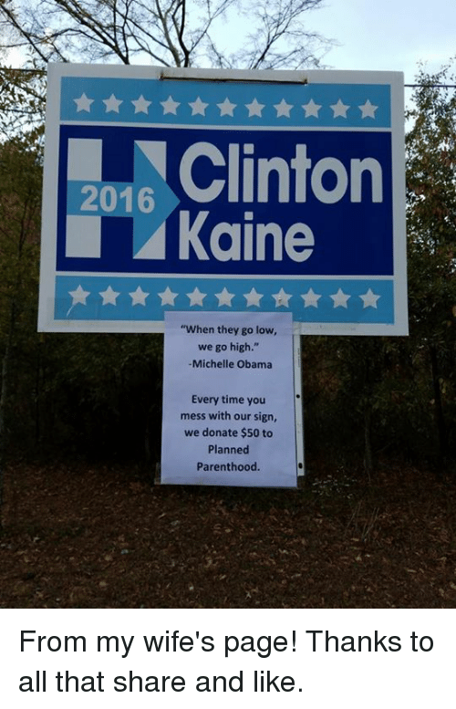 """When They Go Low We Go High: 2016  Kaine  """"When they go low,  we go high.""""  Michelle Obama  Every time you  mess with our sign,  we donate $50 to  Planned  Parenthood From my wife's page! Thanks to all that share and like."""