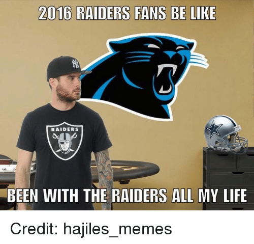 Be Like, Life, and Nfl: 2016 RAIDERS FANS BE LIKE  RAIDERS  BEEN WITH THE RAIDERS ALL MY LIFE Credit: hajiles_memes