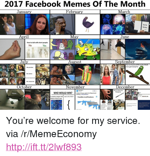 "computer program: 2017 Facebook Memes Of The Month  February  J anuary  March  Gas the  Normies  April  May  June  STRESS  How to talk with short people  PAIN  No  Yes  A cold one  substance  abuse  July  August  September  You've heard of Elf on the Shelf  now get reacly for  He protee  HANK  YOU  FOR  He attac  ELPING  NOT YOU  DESTRO  but most importantly  He resurrec  THE  ONE  RING  October  November  December  Pen is short for  Penjamin  USA TOOAYo  WHO WOULD WIN?A look at the gun used in the Texas church  death  a computer program with  millions of lines of code  one CURLYBOYPossible modifications  Me  t youplay 1-800-273-8055 byLoo  nght kc2018the same way <p>You&rsquo;re welcome for my service. via /r/MemeEconomy <a href=""http://ift.tt/2lwf893"">http://ift.tt/2lwf893</a></p>"