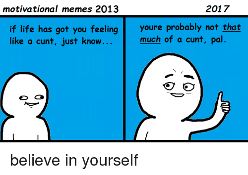 Motivational Memes: 2017  motivational memes 2013  if life has got you feeling youre probably not that  much of a cunt, pal.  like a cunt, just know believe in yourself