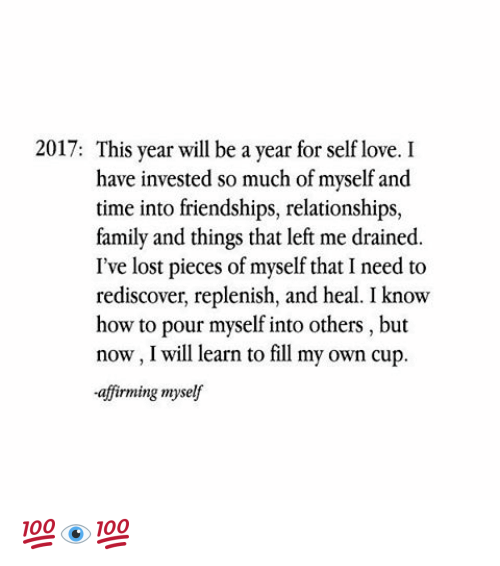 Affirmative: 2017: This year will be a year for self love. I  have invested so much of myself and  time into friendships, relationships,  family and things that left me drained  I've lost pieces of myself that I need to  rediscover, replenish, and heal. I know  how to pour myself into others, but  now, I will learn to fill my own cup.  -affirming myself 💯👁💯