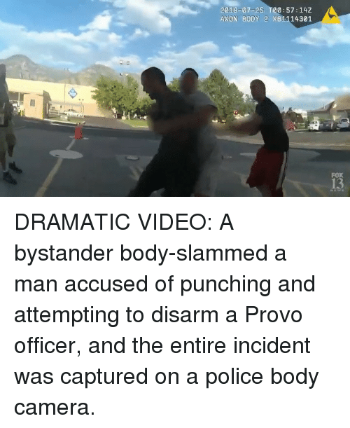 Memes, Police, and Camera: 2018-07-25 T00:57:14Z  AXON BODY 2 X81114301  FOX  13 DRAMATIC VIDEO: A bystander body-slammed a man accused of punching and attempting to disarm a Provo officer, and the entire incident was captured on a police body camera.