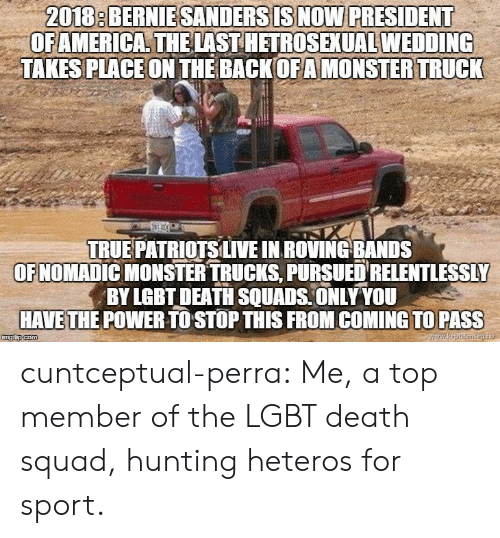 Trucks: 2018: BERNIESANDERSISNOW PRESIDENT  OFAMERICA THELAST HETROSEXUAL WEDDING  TAKES PLACEON THE BACKOFAMONSTER TRUCK  TRUE PATRİOTSLIVE IN ROVING-BANDS  OFNOMADIC MONSTER TRUCKS, PURSUED RELENTLESSLY  BY LGBT DEATH SQUADS ONLY YOU  HAVETHE POWER TO STOP THIS FROM COMING TO PASS cuntceptual-perra: Me, a top member of the LGBT death squad, hunting heteros for sport.
