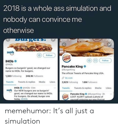 Ass, Tumblr, and Blog: 2018 is a whole ass simulation and  nobody can convince me  otherwise  IHob  Follow  NCAKE  IHOb  KING  0 (E) Follow  @HOb  Burgers so burgerin' good, we changed our  name to IHOb. For burgers  ,383 Following 346.1 Followers  Pancake King  BurgerKing  The official Tweets of Pancake King USA  bk.com  TweetsTweets& replies Media ies3,029 Following 1.6M Followers  HOb @IHOb 51m  Our NEW burgers are so burgerin'  good, we changed our name to IHOb.  For burgers. Go ahead, burger one  today. #IHOb  Tweets Tweets& replies Media Likes  IH  Pancake King@BurgerKing 3h  NG LOOT ALERT! upload a photo of memehumor:  It's all just a simulation