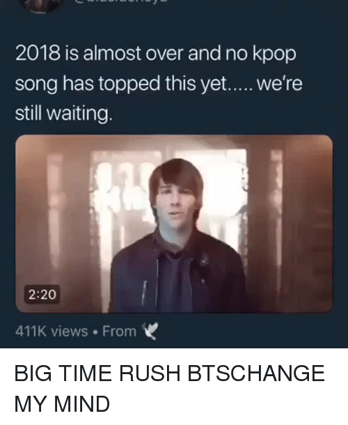 Rush, Time, and Bts: 2018 is almost over and no kpop  song has topped this yet..... we're  still waiting.  2:20  411K views From BIG TIME RUSH  BTSCHANGE MY MIND