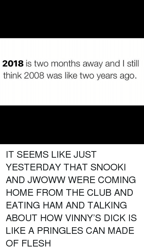 Club, Memes, and Pringles: 2018 is two months away and I still  think 2008 was like two years ago. IT SEEMS LIKE JUST YESTERDAY THAT SNOOKI AND JWOWW WERE COMING HOME FROM THE CLUB AND EATING HAM AND TALKING ABOUT HOW VINNY'S DICK IS LIKE A PRINGLES CAN MADE OF FLESH