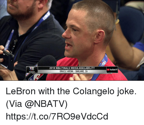 Finals, Memes, and Nba: 2018 NBA FINALS MEDIA AVAILABILITY  YouTubeTV  ORACLE ARENA OAKLAND, CA LeBron with the Colangelo joke.   (Via @NBATV)   https://t.co/7RO9eVdcCd