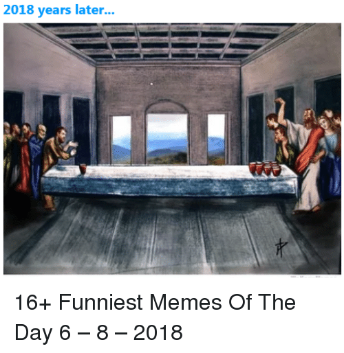 Memes, Day, and Funniest: 2018 years later... 16+ Funniest Memes Of The Day 6 – 8 – 2018
