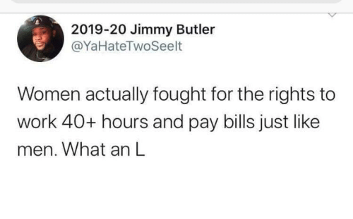 Rights: 2019-20 Jimmy Butler  @YaHateTwoSeelt  Women actually fought for the rights to  work 40+ hours and pay bills just like  men. What an L