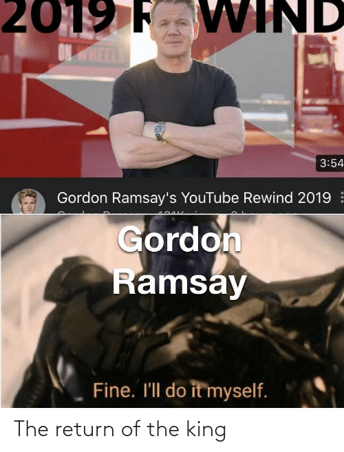 Return: 2019 F VWIND  ONHEEL  3:54  Gordon Ramsay's YouTube Rewind 2019  Gordon  Ramsay  Fine. I'll do it myself. The return of the king