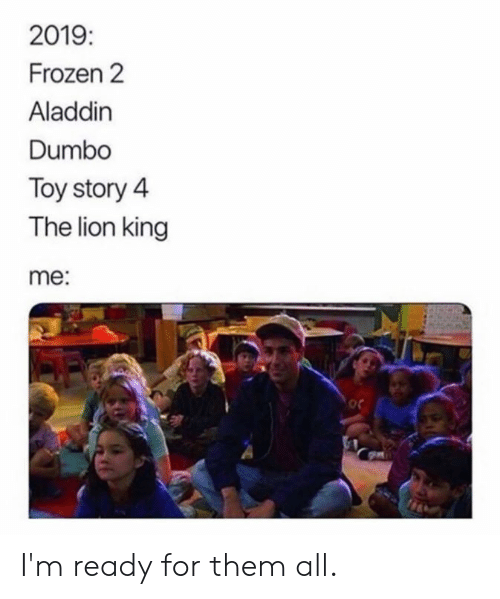 Aladdin: 2019  Frozen 2  Aladdin  Dumbo  Toy story 4  The lion king  me:  oc I'm ready for them all.