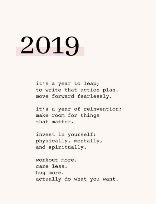 Invest, Move, and Make: 2019  it's a year to leap;  to write that action plan  move forward fearlessly  it's a year of reinvention;  make room for things  that matter  invest in yourself:  physically, mentally,  and spiritually  workout more.  care less.  hug more.  actually do what you want