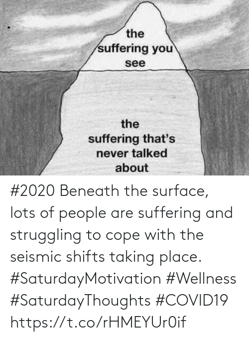 cope: #2020 Beneath the surface, lots of people are suffering and struggling to cope with the seismic shifts  taking place.   #SaturdayMotivation #Wellness  #SaturdayThoughts #COVID19 https://t.co/rHMEYUr0if