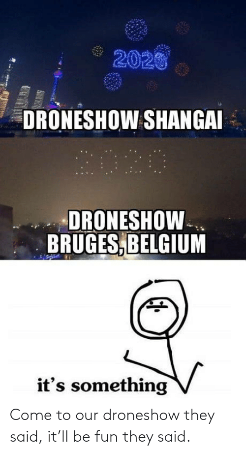 come: 2020  DRONESHOW SHANGAI  2020  DRONESHOW.  BRUGES, BELGIUM  it's something Come to our droneshow they said, it'll be fun they said.