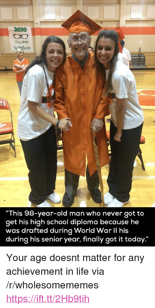 """lass: 2020  lass With  vision  TS  """"This 98-year-old man who never got to  get his high school diploma because he  was drafted during World War II his  during his senior year, finally got it today."""" <p>Your age doesnt matter for any achievement in life via /r/wholesomememes <a href=""""https://ift.tt/2Hb9tih"""">https://ift.tt/2Hb9tih</a></p>"""