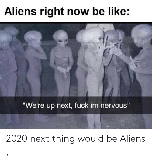 Would: 2020 next thing would be Aliens ,