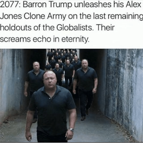 Memes, Army, and Alex Jones: 2077: Barron Trump unleashes his Alex  Jones Clone Army on the last remaining  holdouts of the Globalists. Their  screams echo in eternity.