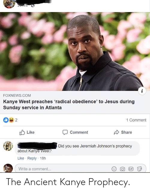 Gif, Jesus, and Kanye: 20Hrs  i  FOXNEWS.COM  Kanye West preaches 'radical obedience' to Jesus during  Sunday service in Atlanta  2  1 Comment  Like  Comment  Share  Did you see Jeremiah Johnson's prophecy  about Kanye West?  Like Reply 18h  Write a comment...  GIF The Ancient Kanye Prophecy.