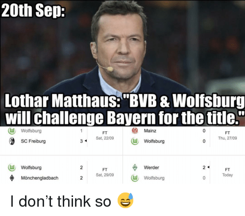 "Memes, Today, and Wolfsburg: 20th Sep:  Lothar Matthaus:""BVB & Wolfsburg  will challenge Bayern for the title.""  Mainz  W Wolfsburg  W Wolfsburg  1  FT  Thu, 27/09  FT  SC Freiburg  Sat, 22/09  3  W Wolfsburg  Werder  2 <  FT  Sat, 29/09  FT  Today  Mönchengladbach  W Wolfsburg I don't think so 😅"