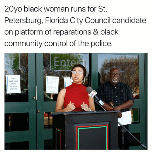 Memes, 🤖, and Platform: 20yo black woman runs for St  Petersburg, Florida City Council candidate  on platform of reparations & black  community control of the police.  Enter  This  Walmart  Store  is now  closed