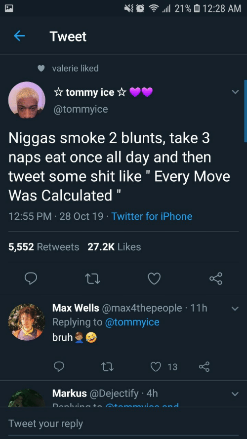 "Iphone 5: 21% 0 12:28 AM  Tweet  valerie liked  * tommy ice ☆  @tommyice  Niggas smoke 2 blunts, take 3  naps eat once all day and then  tweet some shit like "" Every Move  Was Calculated ""  12:55 PM · 28 Oct 19 · Twitter for iPhone  5,552 Retweets 27.2K Likes  Max Wells @max4thepeople · 11h  Replying to @tommyice  bruh  13  Markus @Dejectify · 4h  Donlvineto Atemmuine end  Tweet your reply"