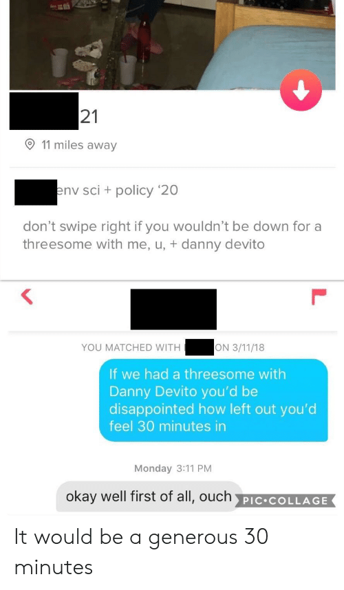 Disappointed, Collage, and Okay: 21  11 miles away  nv sci + policy '20  don't swipe right if you wouldn't be down for a  threesome with me, u, + danny devito  YOU MATCHED WITH  If we had a threesome with  Danny Devito you'd be  disappointed how left out you'd  feel 30 minutes in  Monday 3:11 PM  okay well first of all, ouch PIC COLLAGE It would be a generous 30 minutes