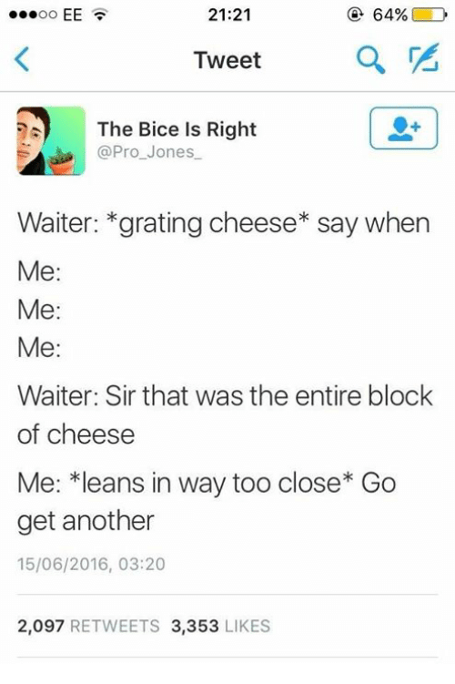 Memes, Pro, and 🤖: 21:21  @ 64%( D  Tweet  The Bice Is Right  @Pro_Jones  Waiter: *grating cheese* say when  Me:  Me:  Me:  Waiter: Sir that was the entire block  of cheese  Me: *leans in way too close* Go  get another  15/06/2016, 03:20  2,097 RETWEETS 3,353 LIKES